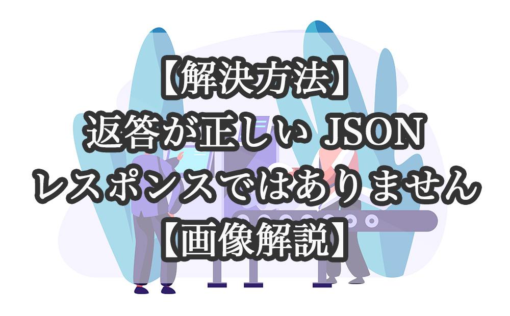 【解決方法】返答が正しい JSONレスポンスではありません【画像解説】